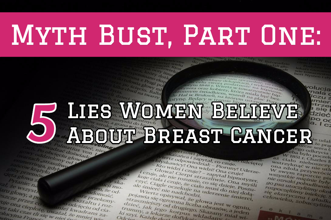 Myth Bust, Part One: Lies Women Believe About Breast Cancer